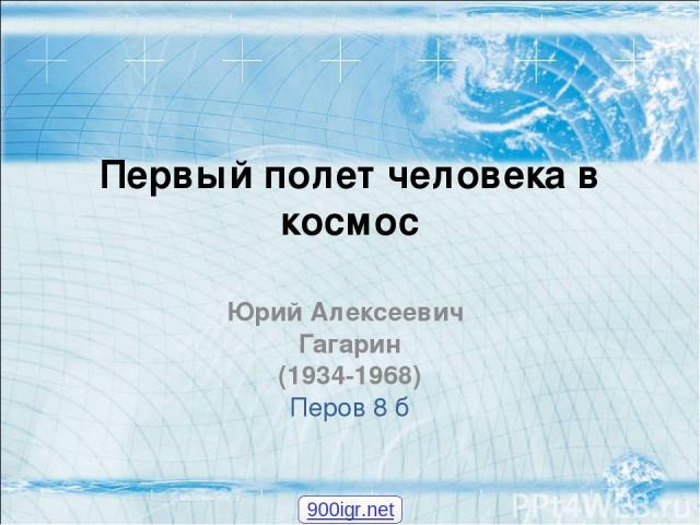 Первый полет человека в космос Юрий Алексеевич Гагарин (1934-1968) Перов 8 б 900igr.net