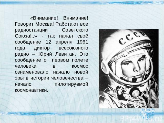 «Внимание! Внимание! Говорит Москва! Работают все радиостанции Советского Союза!..» - так начал своё сообщение 12 апреля 1961 года диктор всесоюзного радио – Юрий Левитан. Это сообщение о первом полете человека в космос ознаменовало начало новой эры…