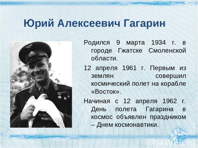 Родился 9 марта 1934 г. в городе Гжатске Смоленской области. 12 апреля 1961 г. Первым из землян совершил космический полет на корабле «Восток». Начиная с 12 апреля 1962 г. День полета Гагарина в космос объявлен праздником – Днем космонавтики. Юрий А…