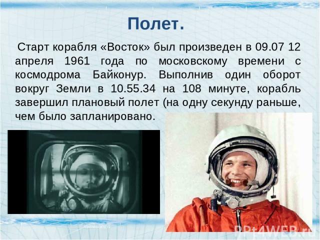 Полет. Старт корабля «Восток» был произведен в 09.07 12 апреля 1961 года по московскому времени с космодрома Байконур. Выполнив один оборот вокруг Земли в 10.55.34 на 108 минуте, корабль завершил плановый полет (на одну секунду раньше, чем было запл…