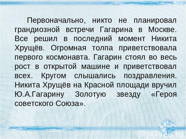 Первоначально, никто не планировал грандиозной встречи Гагарина в Москве. Все решил в последний момент Никита Хрущёв. Огромная толпа приветствовала первого космонавта. Гагарин стоял во весь рост в открытой машине и приветствовал всех. Кругом слышали…