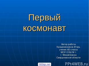 Первый космонавт Автор работы Крашенинников Игорь ученик 6Б класса МОУ СОШ № 1 г