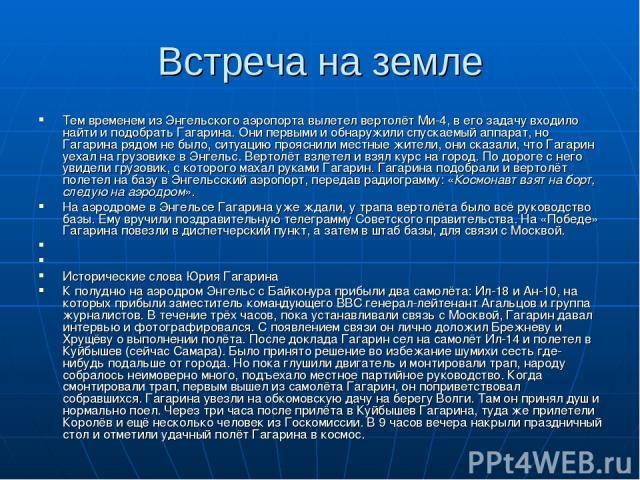 Встреча на земле Тем временем из Энгельского аэропорта вылетел вертолёт Ми-4, в его задачу входило найти и подобрать Гагарина. Они первыми и обнаружили спускаемый аппарат, но Гагарина рядом не было, ситуацию прояснили местные жители, они сказали, чт…