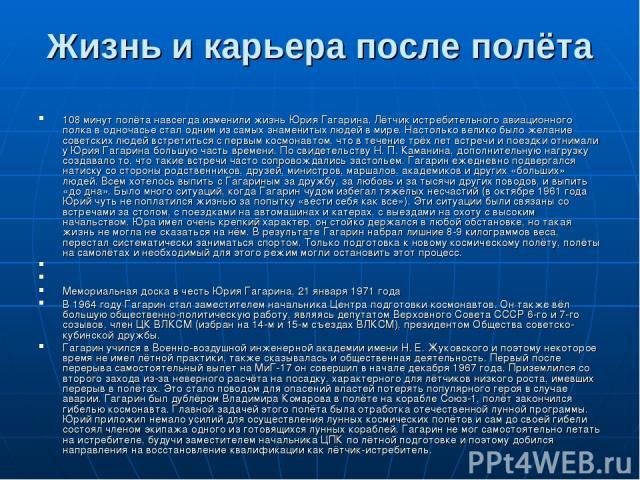 Жизнь и карьера после полёта 108 минут полёта навсегда изменили жизнь Юрия Гагарина. Лётчик истребительного авиационного полка в одночасье стал одним из самых знаменитых людей в мире. Настолько велико было желание советских людей встретиться с первы…