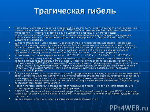 Трагическая гибель После защиты дипломной работы в академии Жуковского, Ю.А.Гагарин приступил к лётной практике— тренировочным полётам на самолёте МиГ-15УТИ (учебно-тренировочный истребитель с двойным управлением— «спарка»). В период с 13 по 22 …