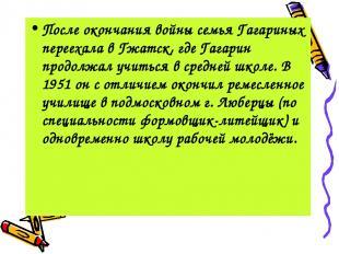 После окончания войны семья Гагариных переехала в Гжатск, где Гагарин продолжал