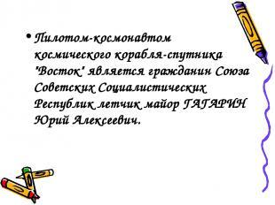 """Пилотом-космонавтом космического корабля-спутника """"Восток"""" является гражданин Со"""