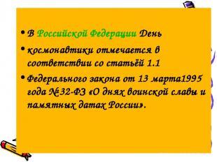 В Российской Федерации День космонавтики отмечается в соответствии со статьёй 1.