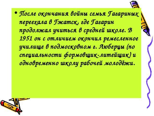 После окончания войны семья Гагариных переехала в Гжатск, где Гагарин продолжал учиться в средней школе. В 1951 он с отличием окончил ремесленное училище в подмосковном г. Люберцы (по специальности формовщик-литейщик) и одновременно школу рабочей мо…