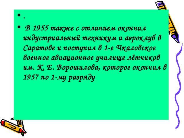 . В 1955 также с отличием окончил индустриальный техникум и аэроклуб в Саратове и поступил в 1-е Чкаловское военное авиационное училище лётчиков им. К. Е. Ворошилова, которое окончил в 1957 по 1-му разряду