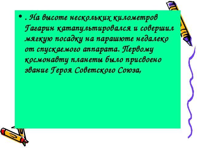 . На высоте нескольких километров Гагарин катапультировался и совершил мягкую посадку на парашюте недалеко от спускаемого аппарата. Первому космонавту планеты было присвоено звание Героя Советского Союза,