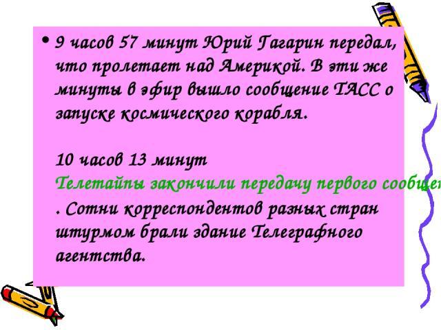 9 часов 57 минут Юрий Гагарин передал, что пролетает над Америкой. В эти же минуты в эфир вышло сообщение ТАСС о запуске космического корабля. 10 часов 13 минут Телетайпы закончили передачу первого сообщения ТАСС. Сотни корреспондентов разных стран …