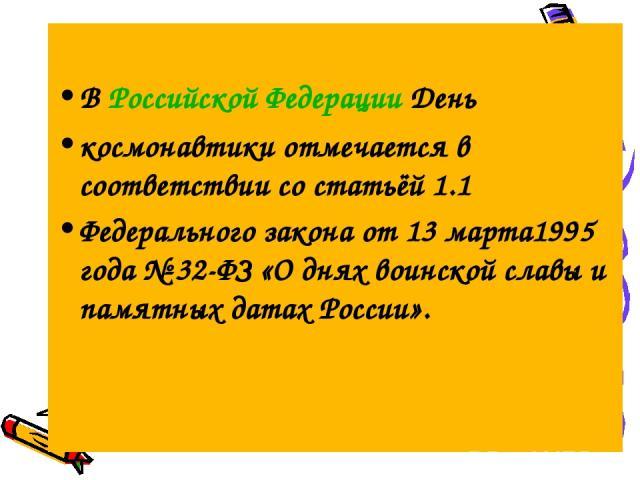 В Российской Федерации День космонавтики отмечается в соответствии со статьёй 1.1 Федерального закона от 13 марта1995 года №32-ФЗ «О днях воинской славы и памятных датах России».