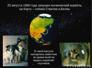 20 августа 1960 года запущен космический корабль, на борту – собаки Стрелка и Бе