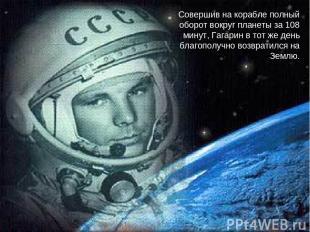 Совершив на корабле полный оборот вокруг планеты за 108 минут, Гагарин в тот же
