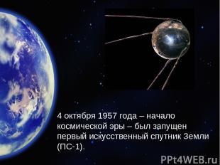 4 октября 1957 года – начало космической эры – был запущен первый искусственный