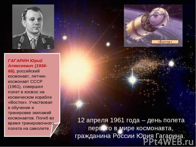 12 апреля 1961 года – день полета первого в мире космонавта, гражданина России Юрия Гагарина. ГАГАРИН Юрий Алексеевич (1934-68), российский космонавт, летчик-космонавт СССР (1961), совершил полет в космос на космическом корабле «Восток». Участвовал …