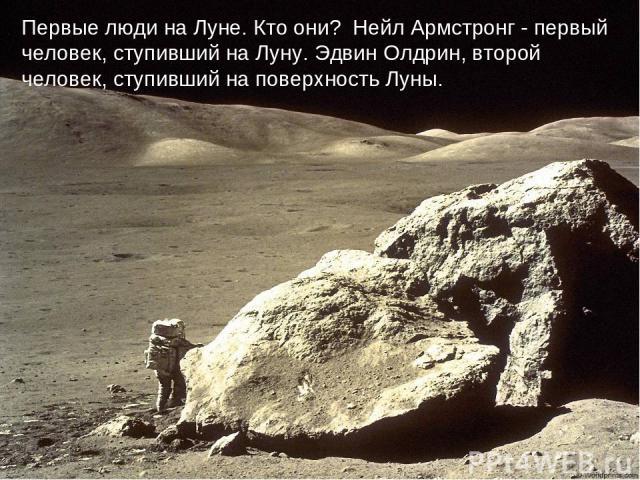 Первые люди на Луне. Кто они? Нейл Армстронг - первый человек, ступивший на Луну. Эдвин Олдрин, второй человек, ступивший на поверхность Луны.