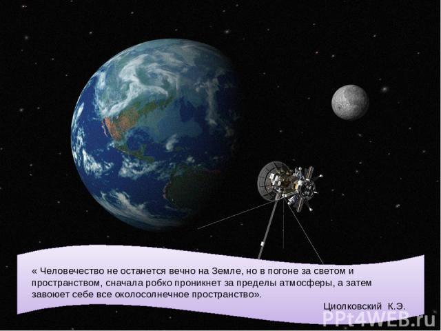 « Человечество не останется вечно на Земле, но в погоне за светом и пространством, сначала робко проникнет за пределы атмосферы, а затем завоюет себе все околосолнечное пространство». Циолковский К.Э.