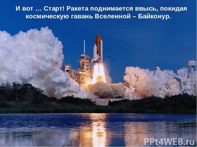 И вот … Старт! Ракета поднимается ввысь, покидая космическую гавань Вселенной – Байконур.