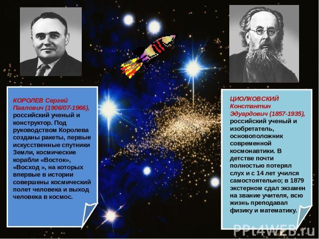 ЦИОЛКОВСКИЙ Константин Эдуардович (1857-1935), российский ученый и изобретатель, основоположник современной космонавтики. В детстве почти полностью потерял слух и с 14 лет учился самостоятельно; в 1879 экстерном сдал экзамен на звание учителя, всю ж…