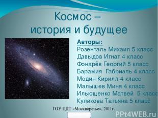 Космос – история и будущее Авторы: Розенталь Михаил 5 класс Давыдов Игнат 4 клас
