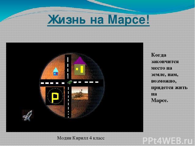 Жизнь на Марсе! Когда закончится место на земле, нам, возможно, придется жить на Марсе. Модин Кирилл 4 класс