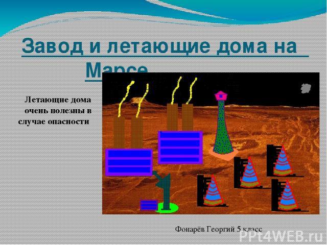 Завод и летающие дома на Марсе Летающие дома очень полезны в случае опасности Фонарёв Георгий 5 класс