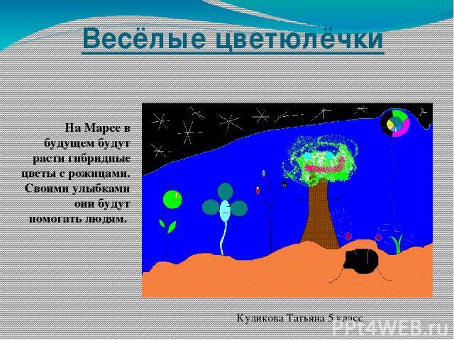Весёлые цветюлёчки На Марсе в будущем будут расти гибридные цветы с рожицами. Своими улыбками они будут помогать людям. Куликова Татьяна 5 класс