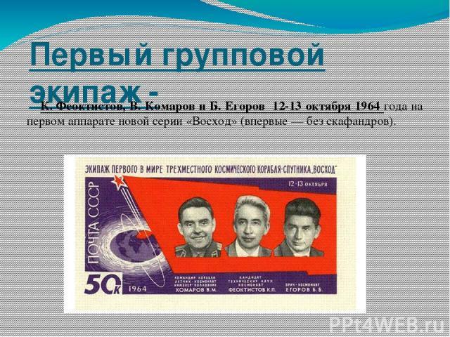 Первый групповой экипаж - К.Феоктистов, В. Комаров и Б. Егоров 12-13 октября 1964 года на первом аппарате новой серии «Восход» (впервые— без скафандров).