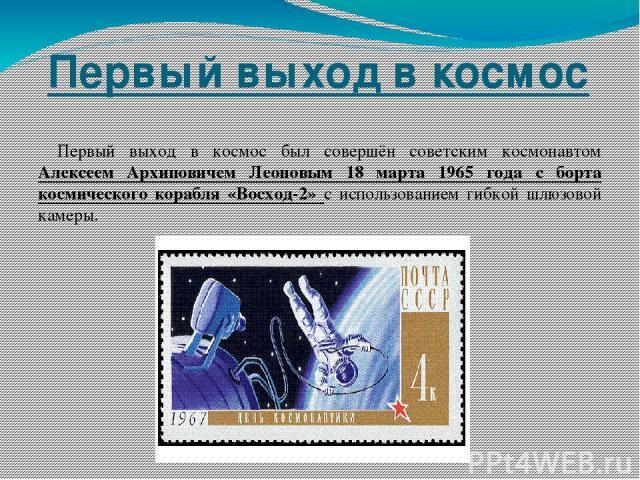Первый выход в космос Первый выход в космос был совершён советским космонавтом Алексеем Архиповичем Леоновым 18 марта 1965 года с борта космического корабля «Восход-2» с использованием гибкой шлюзовой камеры.