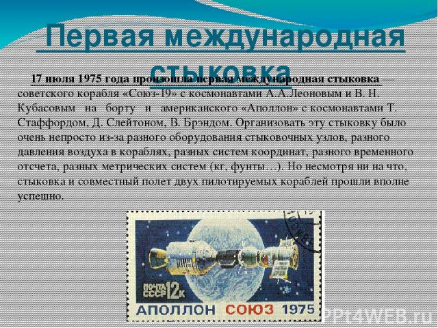 Первая международная стыковка 17 июля 1975 года произошла первая международная стыковка — советского корабля «Союз-19» с космонавтами А.А.Леоновым и В. Н. Кубасовым на борту и американского «Аполлон» с космонавтами Т. Стаффордом, Д. Слейтоно…