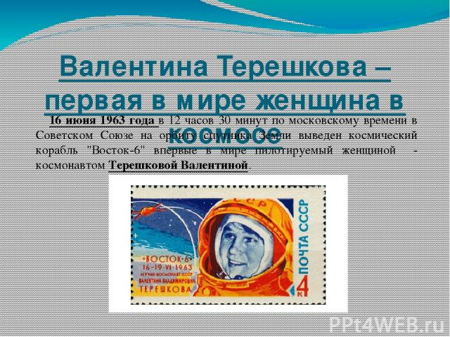Валентина Терешкова – первая в мире женщина в космосе 16 июня 1963 года в 12 часов 30 минут по московскому времени в Советском Союзе на орбиту спутника Земли выведен космический корабль