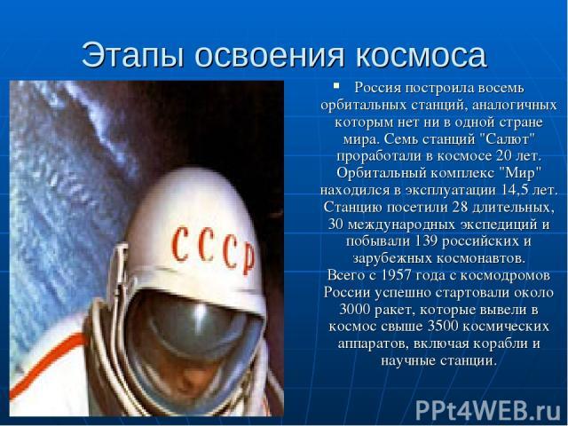 Этапы освоения космоса Россия построила восемь орбитальных станций, аналогичных которым нет ни в одной стране мира. Семь станций