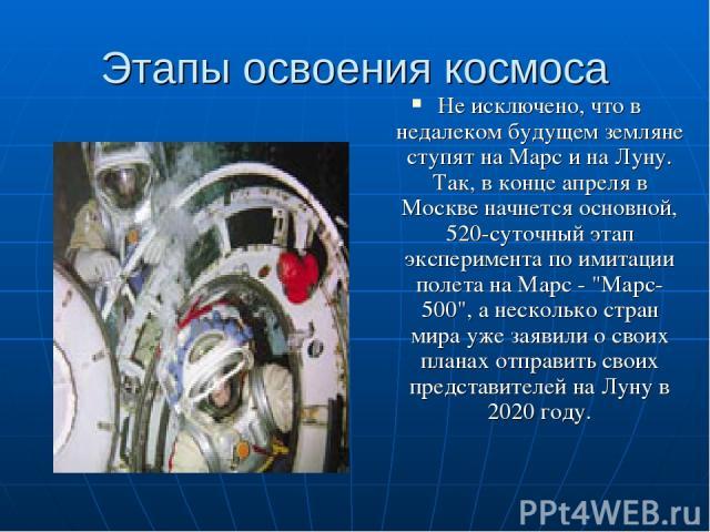 Этапы освоения космоса Не исключено, что в недалеком будущем земляне ступят на Марс и на Луну. Так, в конце апреля в Москве начнется основной, 520-суточный этап эксперимента по имитации полета на Марс -