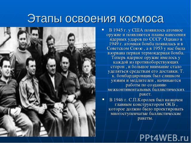 Этапы освоения космоса В 1945 г. у США появилось атомное оружие и появляются планы нанесения ядерных ударов по СССР. Однако в 1949 г. атомная бомба появилась и в Советском Союзе , а в 1953 у нас была взорвана первая термоядерная бомба. Теперь ядерно…