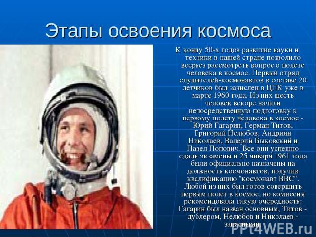 Этапы освоения космоса К концу 50-х годов развитие науки и техники в нашей стране позволило всерьез рассмотреть вопрос о полете человека в космос. Первый отряд слушателей-космонавтов в составе 20 летчиков был зачислен в ЦПК уже в марте 1960 года. Из…