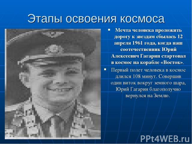 Этапы освоения космоса Мечта человека проложить дорогу к звездам сбылась 12 апреля 1961 года, когда наш соотечественник Юрий Алексеевич Гагарин стартовал в космос на корабле «Восток». Первый полет человека в космос длился 108 минут. Совершив один ви…