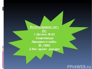 Используемая лит-ра: 1.Зигель Ф.Ю. Сокровища Звездного неба.-М.,1980; 2.Интернет