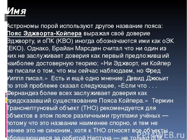 Имя Астрономы порой используют другое название пояса: Пояс Эджворта-Койпера выражая своё доверие Эджворту, и оПК (KBO) иногда обозначаются ими как оЭК (EKO). Однако, Брайан Марсден считал что ни один из них не заслуживает доверия как первый предложи…