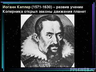 Иоганн Кеплер (1571-1630) – развив учение Коперника открыл законы движения плане