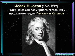 Исаак Ньютон (1643-1727) – открыл закон всемирного тяготения и продолжил труды Г