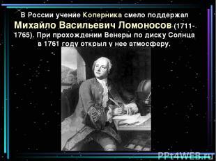 В России учение Коперника смело поддержал Михайло Васильевич Ломоносов (1711-176