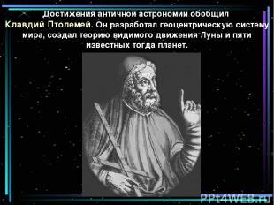 Достижения античной астрономии обобщил Клавдий Птолемей. Он разработал геоцентри