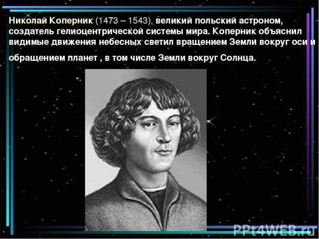 Николай Коперник (1473 – 1543), великий польский астроном, создатель гелиоцентрической системы мира. Коперник объяснил видимые движения небесных светил вращением Земли вокруг оси и обращением планет , в том числе Земли вокруг Солнца.