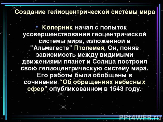 """Создание гелиоцентрической системы мира Коперник начал с попыток усовершенствования геоцентрической системы мира, изложенной в """"Альмагесте"""" Птолемея. Он, поняв зависимость между видимыми движениями планет и Солнца построил свою гелиоцентрическую сис…"""