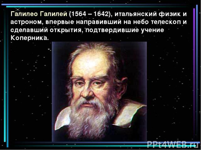 Галилео Галилей (1564 – 1642), итальянский физик и астроном, впервые направивший на небо телескоп и сделавший открытия, подтвердившие учение Коперника.