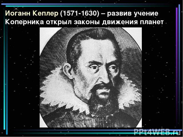 Иоганн Кеплер (1571-1630) – развив учение Коперника открыл законы движения планет