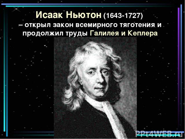 Исаак Ньютон (1643-1727) – открыл закон всемирного тяготения и продолжил труды Галилея и Кеплера