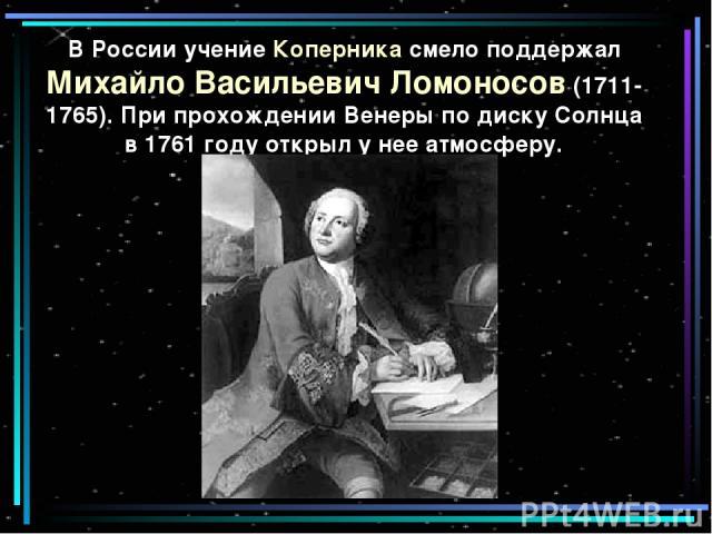 В России учение Коперника смело поддержал Михайло Васильевич Ломоносов (1711-1765). При прохождении Венеры по диску Солнца в 1761 году открыл у нее атмосферу.